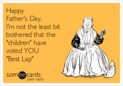 """Happy  Father's Day.   I'm not the least bit bothered that the  """"children"""" have voted YOU  """"Best Lap"""""""