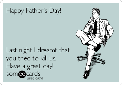 Happy Father's Day!      Last night I dreamt that you tried to kill us.  Have a great day!