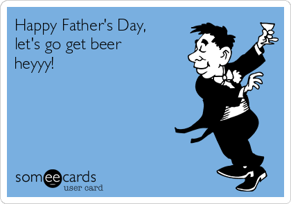 Happy Father's Day, let's go get beer heyyy!