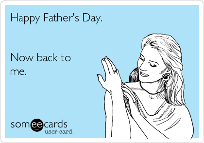 Happy Father's Day.   Now back to me.