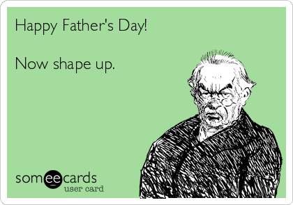 Happy Father's Day!  Now shape up.