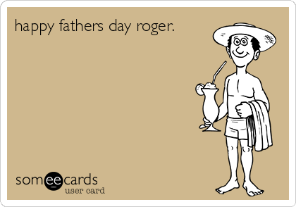 happy fathers day roger.