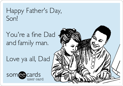 Happy Father's Day, Son!  You're a fine Dad and family man.  Love ya all, Dad