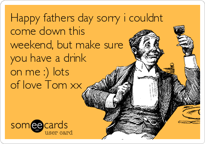 Happy fathers day sorry i couldnt come down this weekend, but make sure you have a drink on me :) lots of love Tom xx