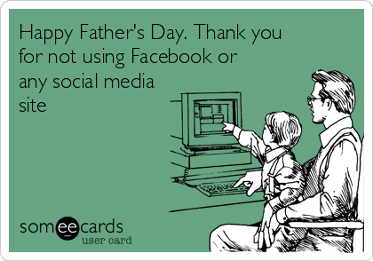 Happy Father's Day. Thank you for not using Facebook or any social media site