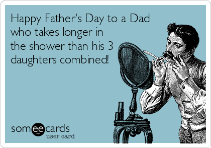 Happy Father's Day to a Dad who takes longer in the shower than his 3 daughters combined!