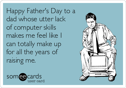 Happy Father's Day to a dad whose utter lack of computer skills makes me feel like I can totally make up for all the years of raising me.