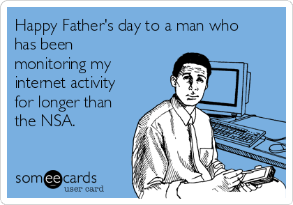 Happy Father's day to a man who has been monitoring my internet activity for longer than the NSA.