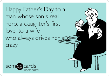 Happy Father's Day to a man whose son's real hero, a daughter's first love, to a wife who always drives her crazy