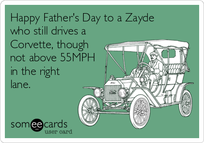 Happy Father's Day to a Zayde who still drives a Corvette, though not above 55MPH in the right lane.