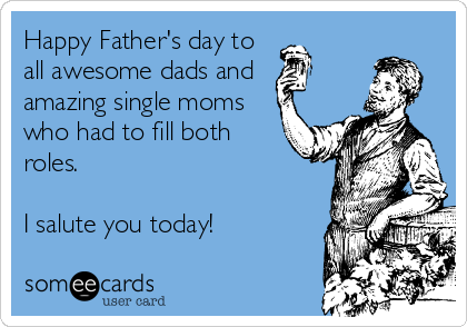 Happy Father's day to all awesome dads and amazing single moms who had to fill both roles.  I salute you today!