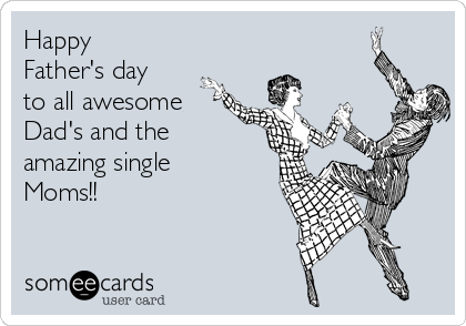 Happy Father's day to all awesome Dad's and the amazing single Moms!!