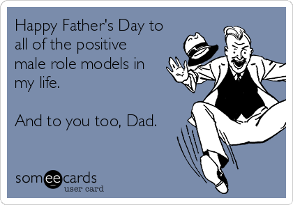 Happy Father's Day to all of the positive male role models in my life.   And to you too, Dad.