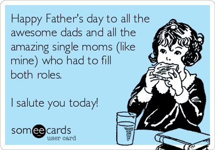 Happy Father's day to all the awesome dads and all the amazing single moms (like mine) who had to fill both roles.  I salute you today!