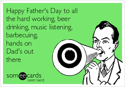 Happy Fathers Day To All The Hard Working Beer Drinking Music