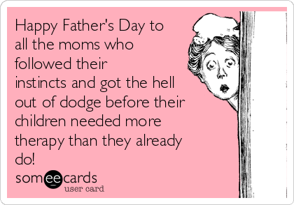 Happy Father's Day to all the moms who followed their instincts and got the hell out of dodge before their children needed more therapy than they already do!
