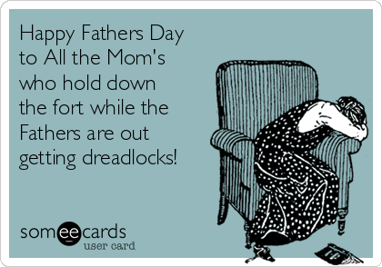 Happy Fathers Day to All the Mom's who hold down the fort while the  Fathers are out getting dreadlocks!