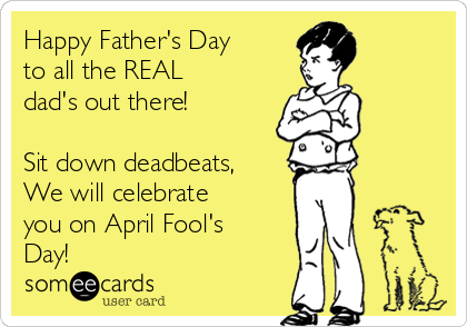 Happy Father's Day to all the REAL dad's out there!  Sit down deadbeats, We will celebrate you on April Fool's Day!