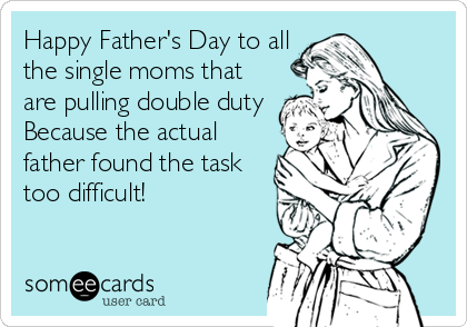 Happy Father's Day to all the single moms that are pulling double duty Because the actual father found the task too difficult!
