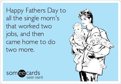 Happy Fathers Day to all the single mom's that worked two jobs, and then came home to do two more.