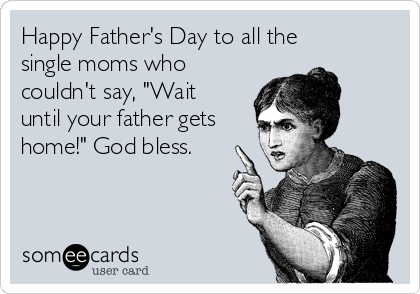 "Happy Father's Day to all the single moms who couldn't say, ""Wait until your father gets home!"" God bless."