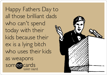 Happy Fathers Day to all those brilliant dads who can't spend today with their kids because their ex is a lying bitch who uses their kids as weapons