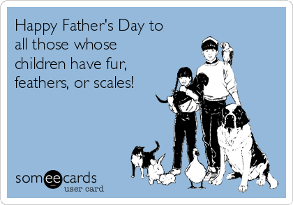 Happy Father's Day to all those whose children have fur, feathers, or scales!