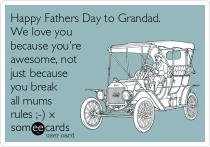 Happy Fathers Day to Grandad. We love you because you're awesome, not just because you break all mums rules ;-) x