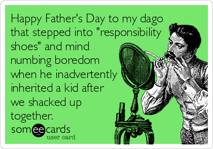 """Happy Father's Day to my dago that stepped into """"responsibility shoes"""" and mind numbing boredom when he inadvertently inherited a kid after we shacked up together."""