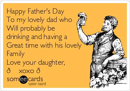 Happy Father's Day  To my lovely dad who  Will probably be drinking and having a  Great time with his lovely  Family  Love your daughter, ? xoxo ?