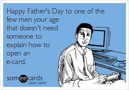 Happy Father's Day to one of the few men your age that doesn't need someone to explain how to open an e-card.