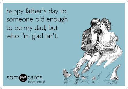 happy father's day to  someone old enough to be my dad, but who i'm glad isn't.