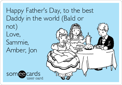 Happy Father's Day, to the best Daddy in the world (Bald or not) Love, Sammie, Amber, Jon