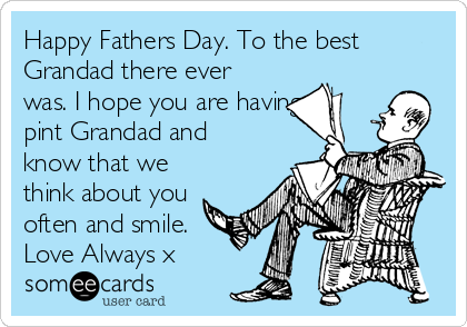 Happy Fathers Day. To the best Grandad there ever was. I hope you are having a pint Grandad and know that we think about you often and smile. Love Always x