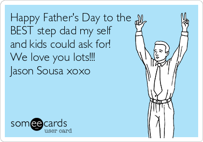 Happy Father's Day to the BEST step dad my self and kids could ask for! We love you lots!!!  Jason Sousa xoxo