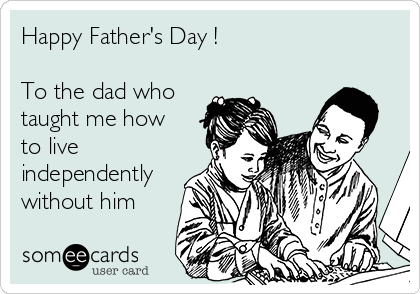 Happy Father's Day !  To the dad who taught me how to live independently without him