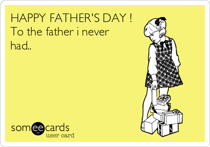 HAPPY FATHER'S DAY ! To the father i never had..