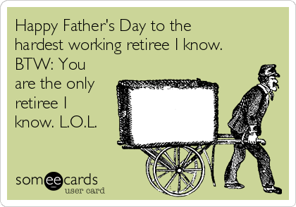 Happy Father's Day to the hardest working retiree I know. BTW: You are the only retiree I know. L.O.L.