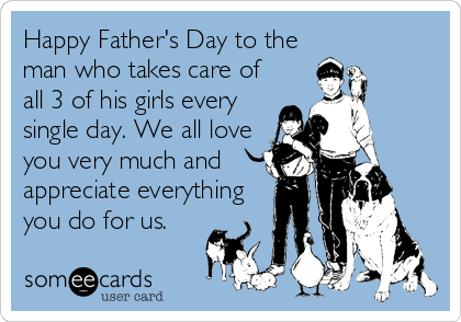 Happy Father's Day to the man who takes care of all 3 of his girls every single day. We all love you very much and appreciate everything you do for us.