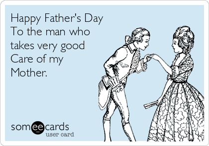Happy Father's Day To the man who takes very good Care of my Mother.