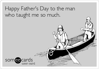 Happy Father's Day to the man who taught me so much.