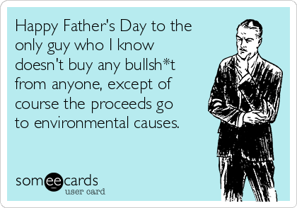 Happy Father's Day to the only guy who I know doesn't buy any bullsh*t from anyone, except of course the proceeds go to environmental causes.