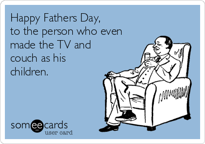 Happy Fathers Day, to the person who even made the TV and couch as his children.