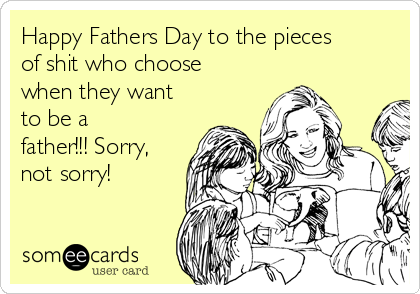 Happy Fathers Day to the pieces of shit who choose when they want to be a father!!! Sorry, not sorry!