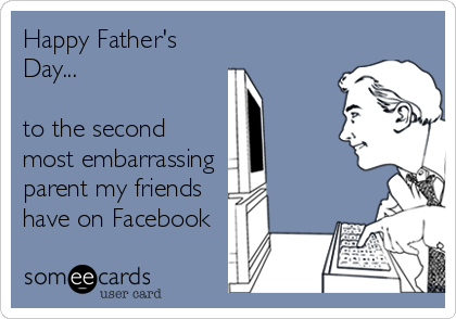 Happy Father's Day...  to the second most embarrassing  parent my friends have on Facebook