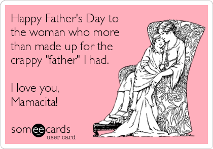"""Happy Father's Day to the woman who more than made up for the crappy """"father"""" I had.  I love you, Mamacita!"""