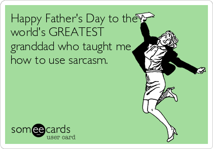 Happy Father's Day to the world's GREATEST granddad who taught me how to use sarcasm.
