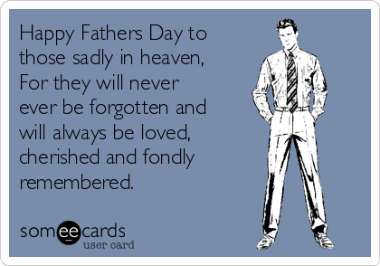 Happy Fathers Day to those sadly in heaven, For they will never ever be forgotten and will always be loved,  cherished and fondly remembered.