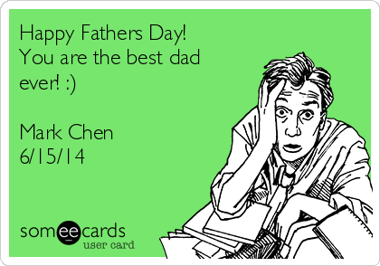 Happy Fathers Day! You are the best dad ever! :)  Mark Chen 6/15/14