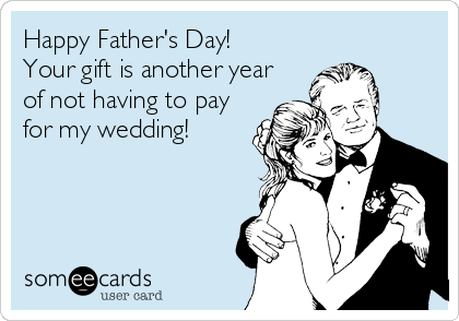 Happy Father's Day! Your gift is another year of not having to pay for my wedding!
